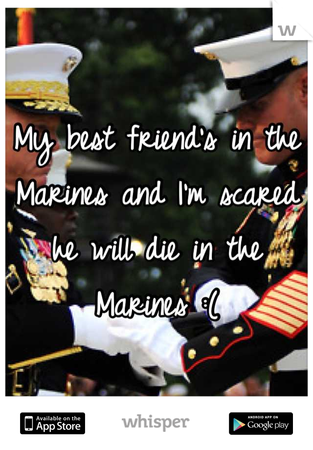 My best friend's in the Marines and I'm scared he will die in the Marines :(