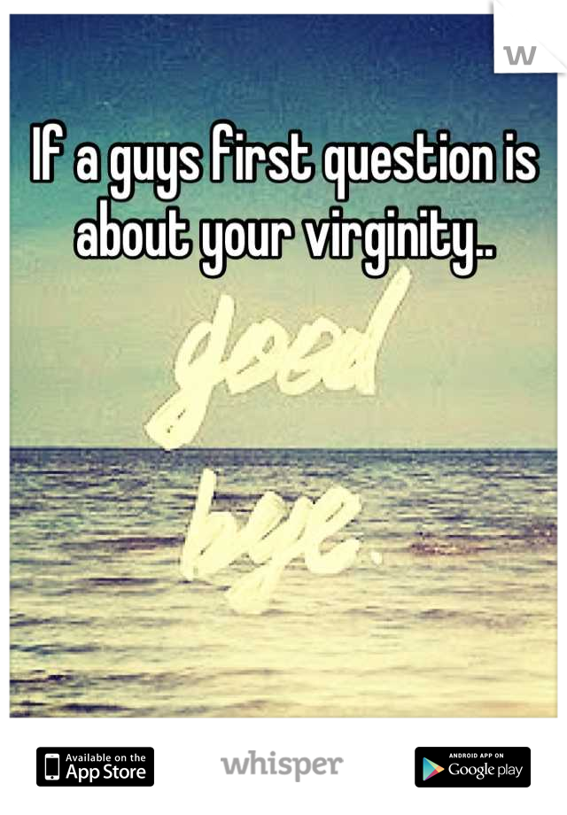 If a guys first question is about your virginity..