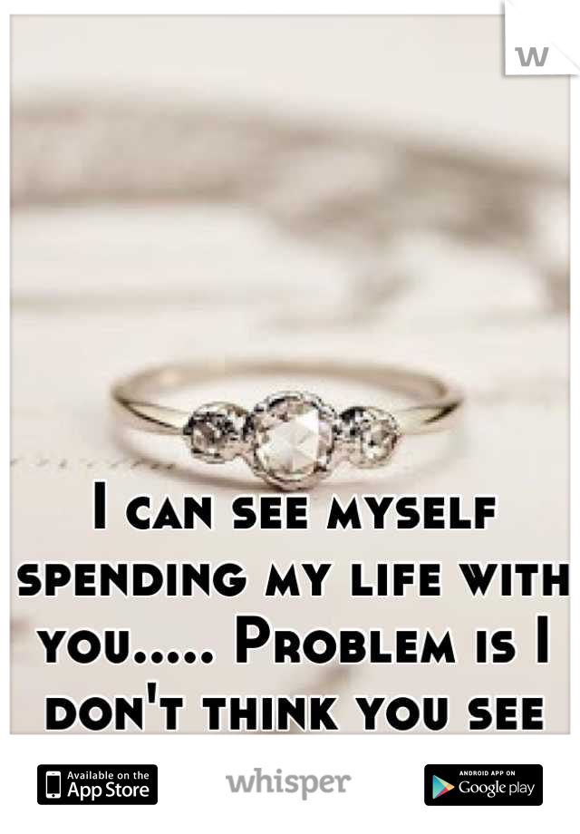 I can see myself spending my life with you..... Problem is I don't think you see the same :(