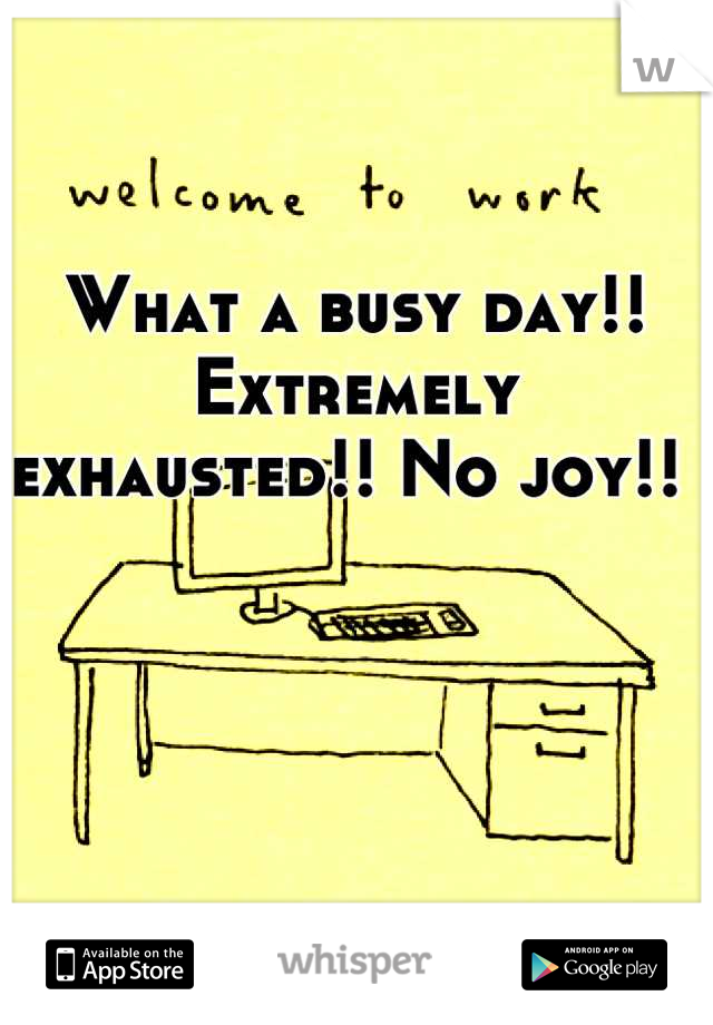 What a busy day!! Extremely exhausted!! No joy!!