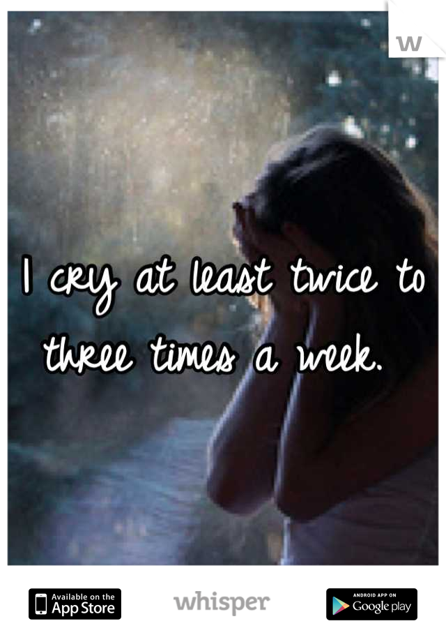 I cry at least twice to three times a week.