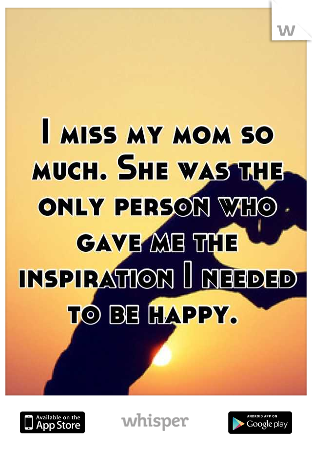 I miss my mom so much. She was the only person who gave me the inspiration I needed to be happy.