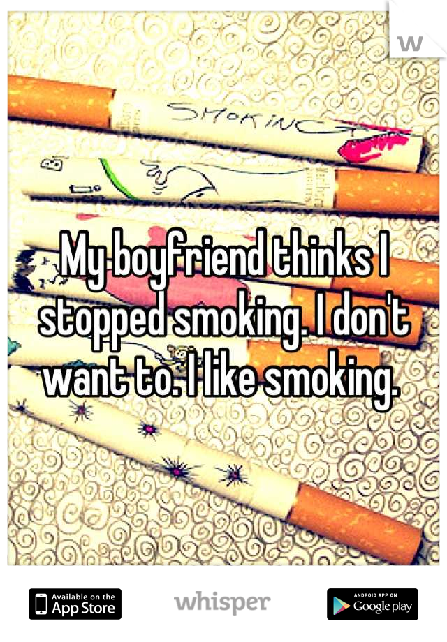 My boyfriend thinks I stopped smoking. I don't want to. I like smoking.
