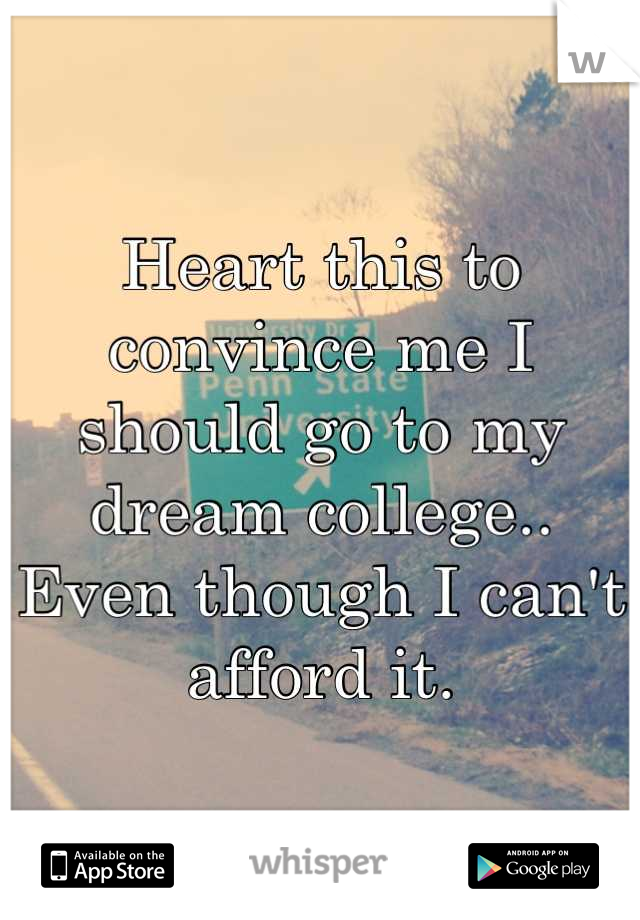 Heart this to convince me I should go to my dream college.. Even though I can't afford it.