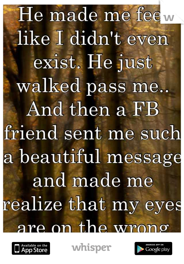 He made me feel like I didn't even exist. He just walked pass me.. And then a FB friend sent me such a beautiful message and made me realize that my eyes are on the wrong person.. :(