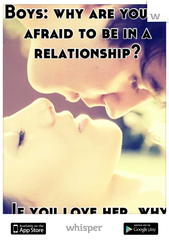 Boys: why are you so afraid to be in a relationship?         If you love her, why hold back?