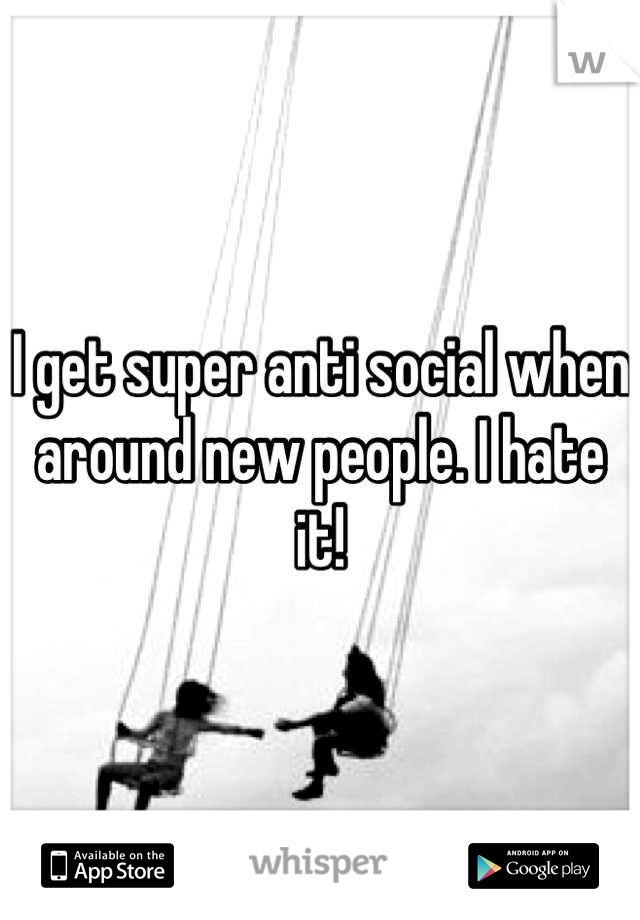 I get super anti social when around new people. I hate it!