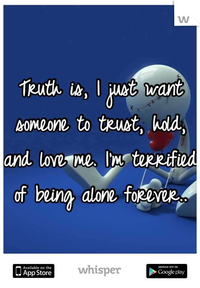 Truth is, I just want someone to trust, hold, and love me. I'm terrified of being alone forever..