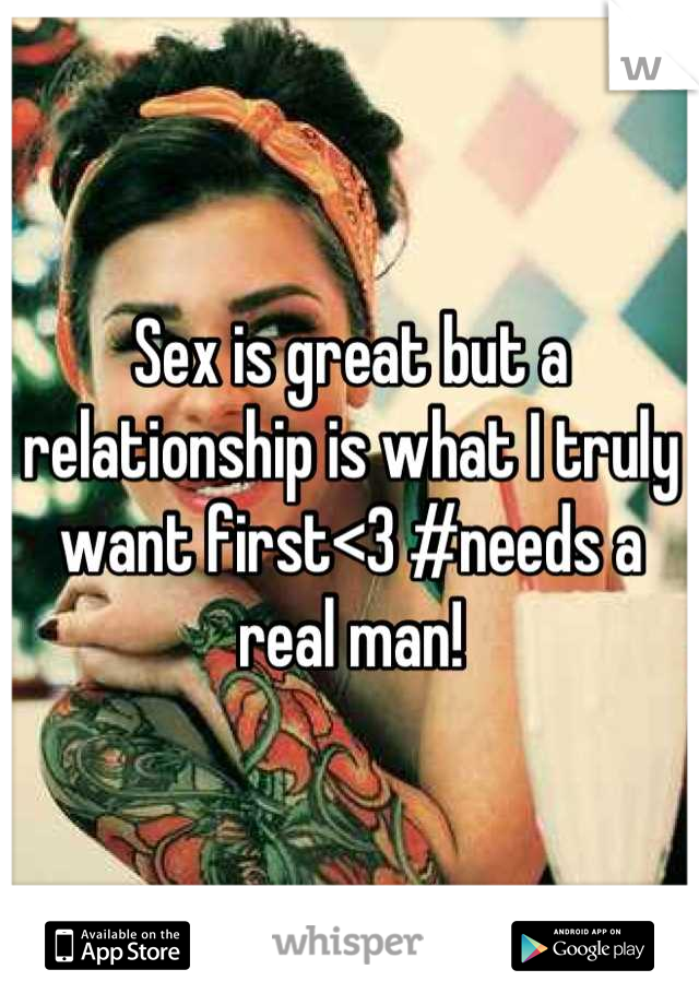 Sex is great but a relationship is what I truly want first<3 #needs a real man!