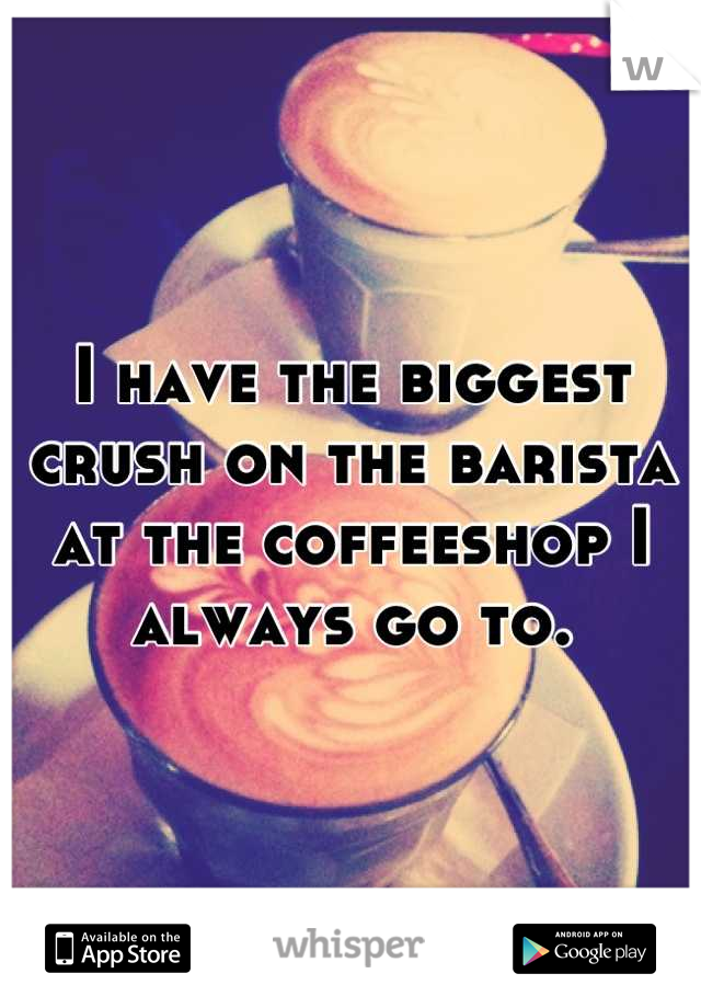 I have the biggest crush on the barista at the coffeeshop I always go to.