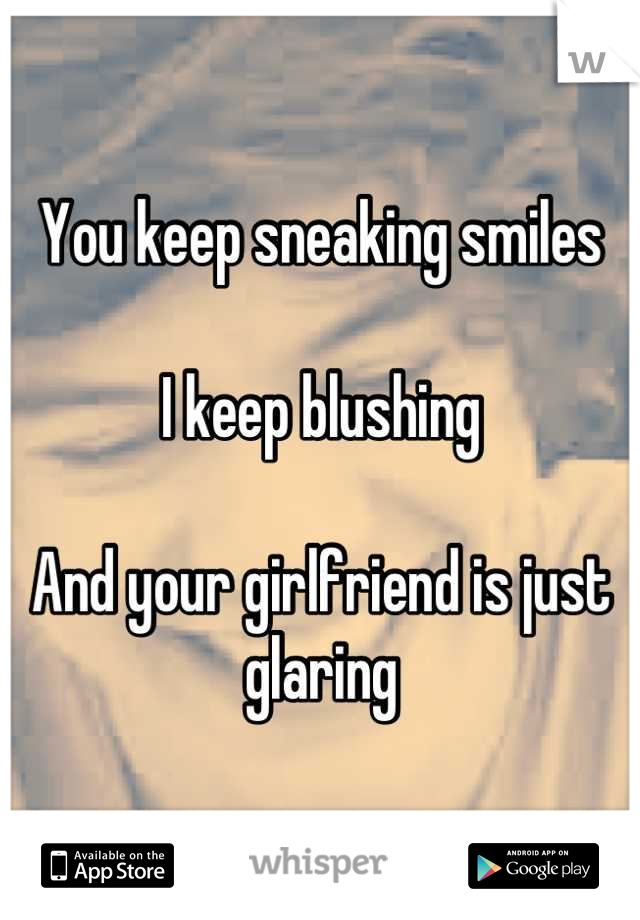 You keep sneaking smiles  I keep blushing  And your girlfriend is just glaring