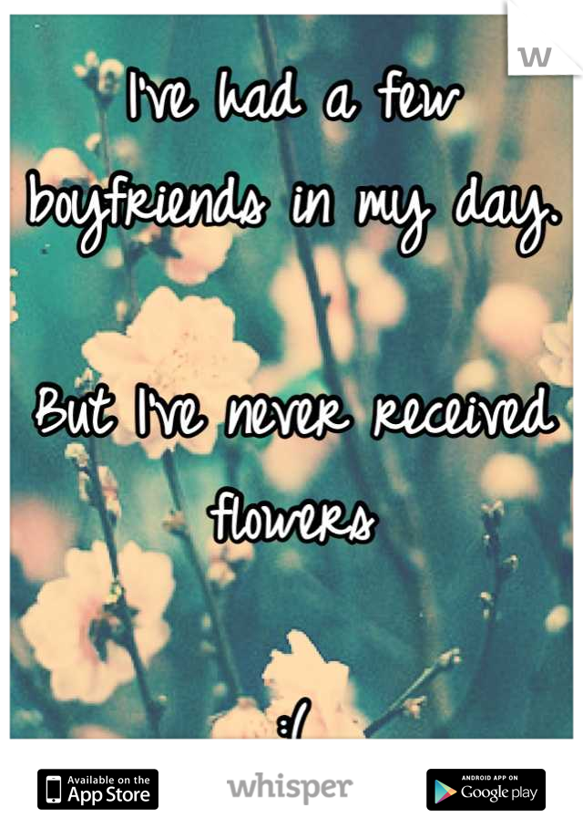 I've had a few boyfriends in my day.   But I've never received flowers   :(