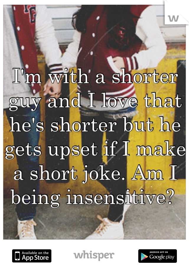 I'm with a shorter guy and I love that he's shorter but he gets upset if I make a short joke. Am I being insensitive?