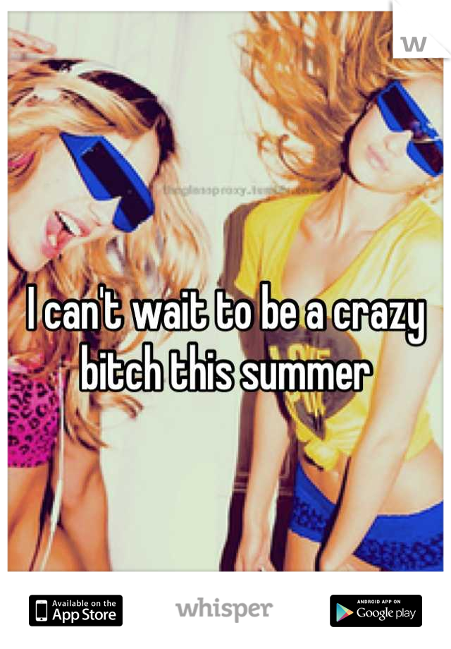 I can't wait to be a crazy bitch this summer