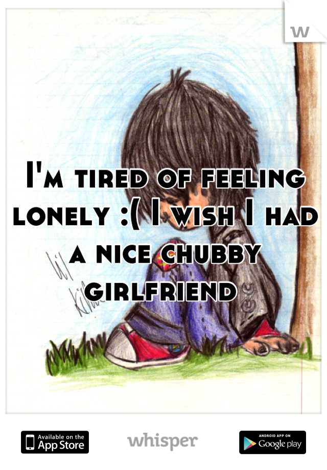 I'm tired of feeling lonely :( I wish I had a nice chubby girlfriend