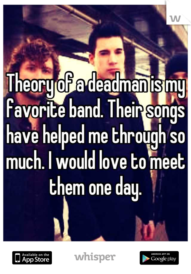 Theory of a deadman is my favorite band. Their songs have helped me through so much. I would love to meet them one day.