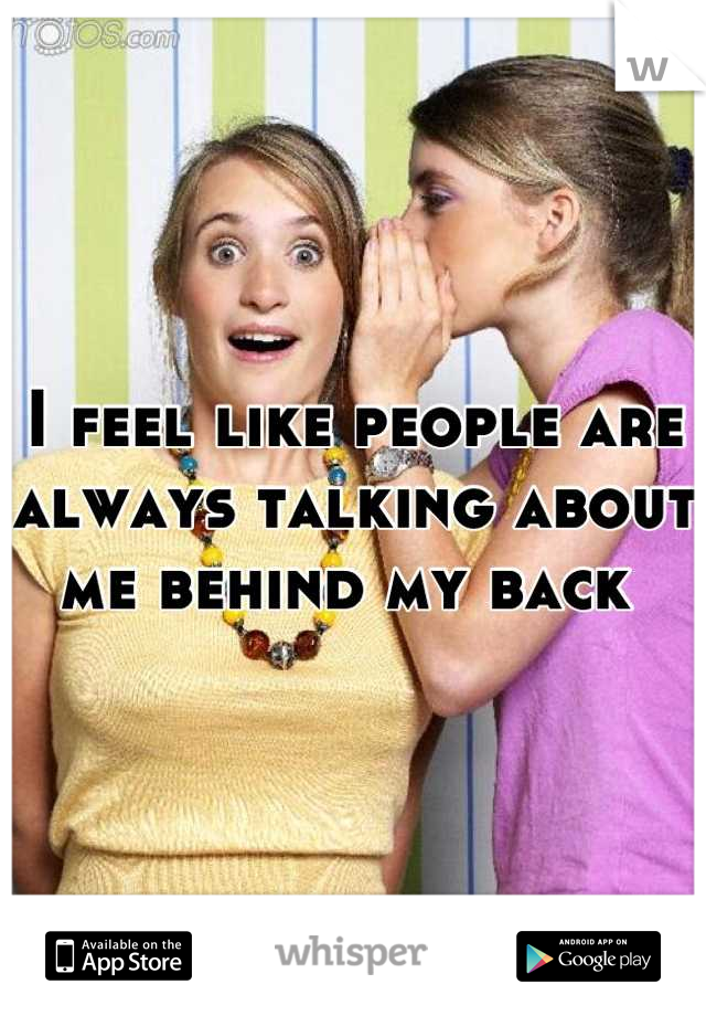 I feel like people are always talking about me behind my back
