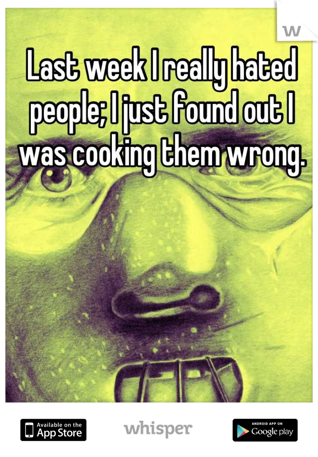 Last week I really hated people; I just found out I was cooking them wrong.