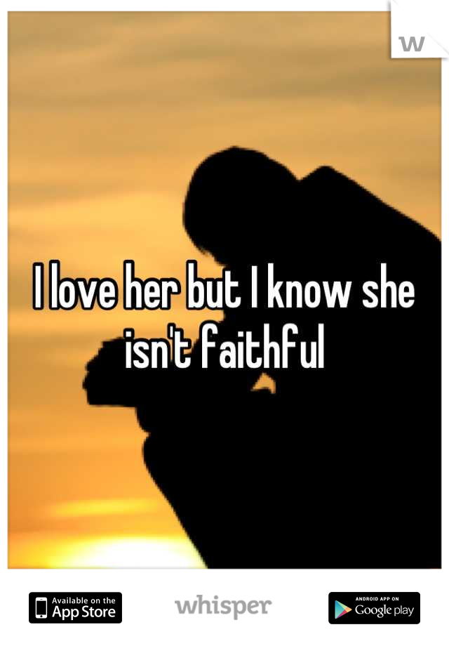 I love her but I know she isn't faithful