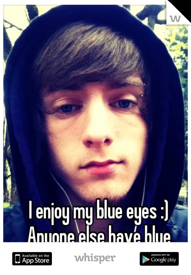 I enjoy my blue eyes :) Anyone else have blue eyes?