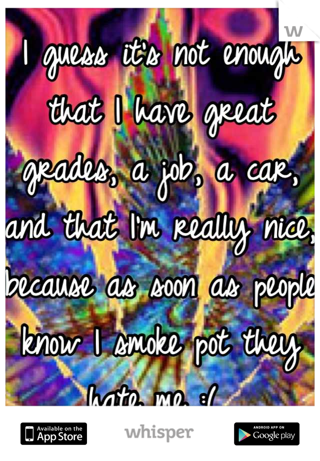 I guess it's not enough that I have great grades, a job, a car, and that I'm really nice, because as soon as people know I smoke pot they hate me :(
