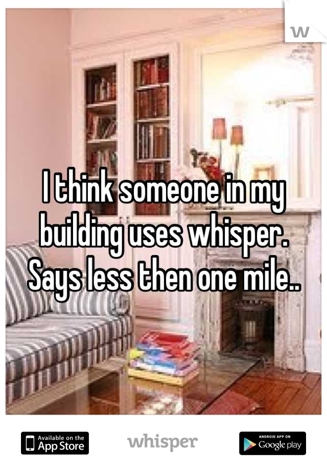 I think someone in my building uses whisper.  Says less then one mile..