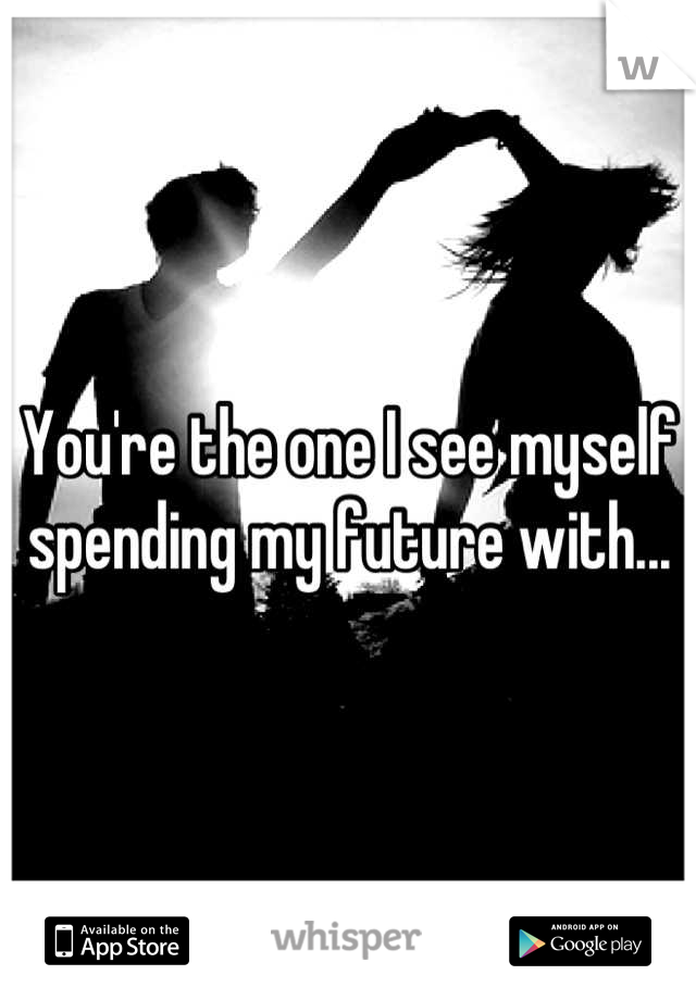 You're the one I see myself spending my future with...