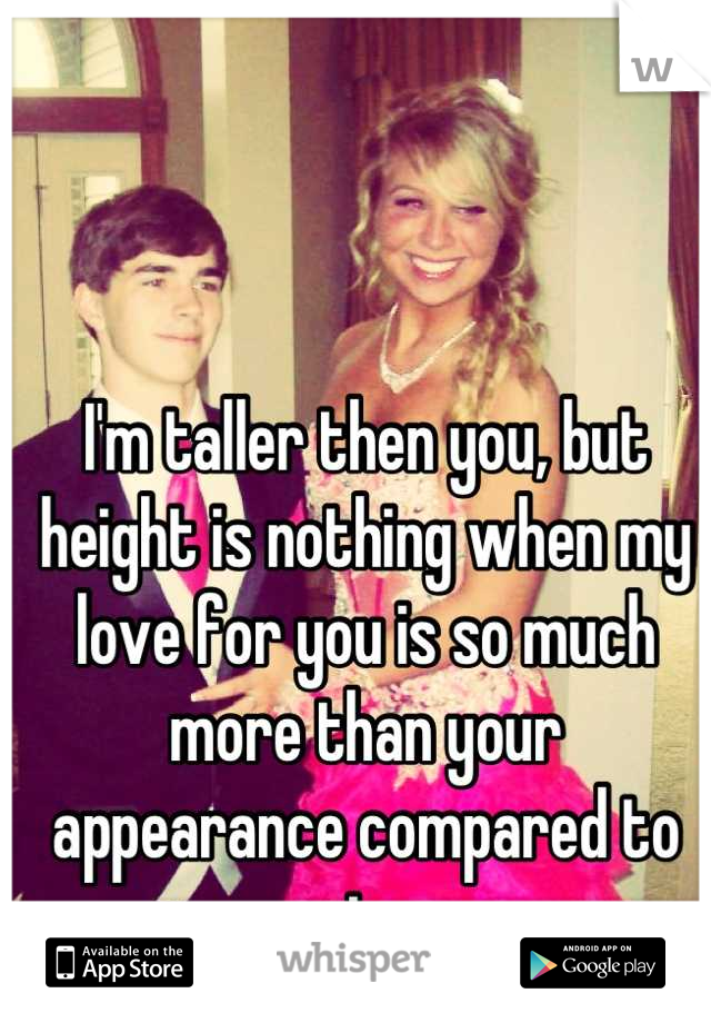I'm taller then you, but height is nothing when my love for you is so much more than your appearance compared to mine