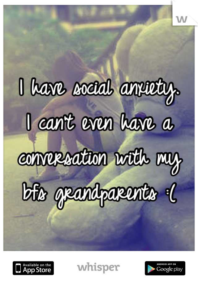 I have social anxiety. I can't even have a conversation with my bfs grandparents :(