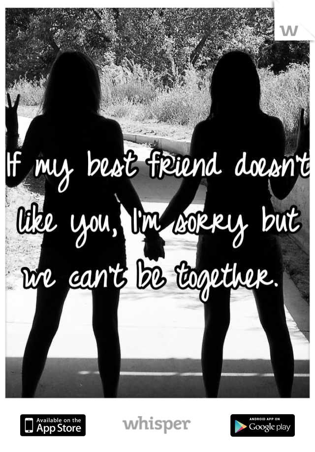 If my best friend doesn't like you, I'm sorry but we can't be together.