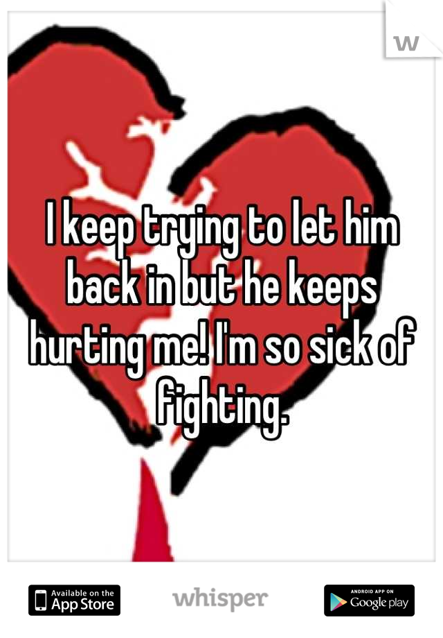I keep trying to let him back in but he keeps hurting me! I'm so sick of fighting.