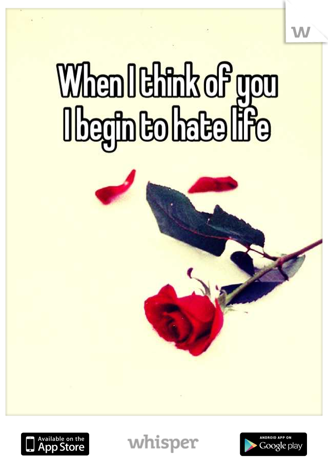 When I think of you I begin to hate life