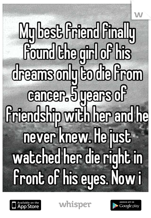 My best friend finally found the girl of his dreams only to die from cancer. 5 years of friendship with her and he never knew. He just watched her die right in front of his eyes. Now i cant stop crying