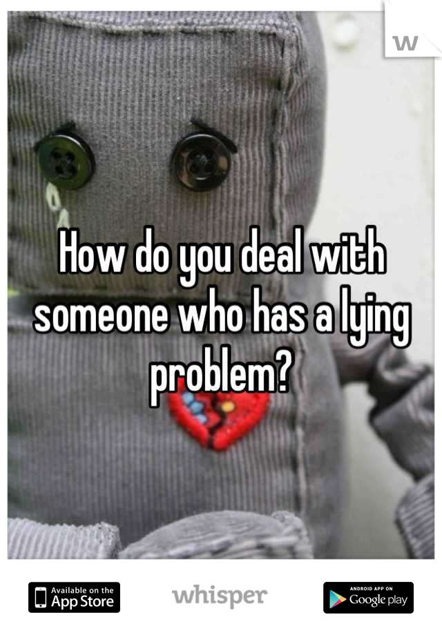 How do you deal with someone who has a lying problem?