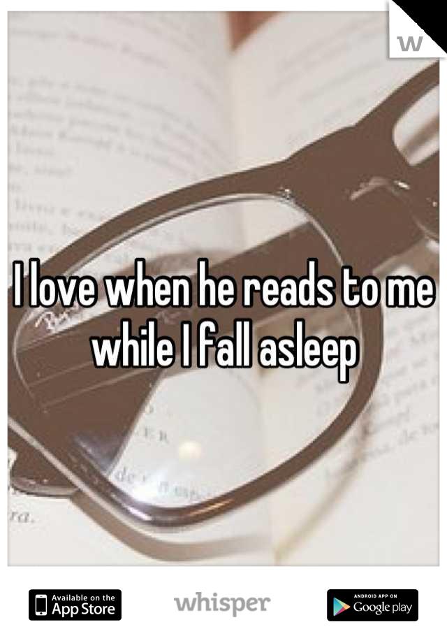I love when he reads to me while I fall asleep