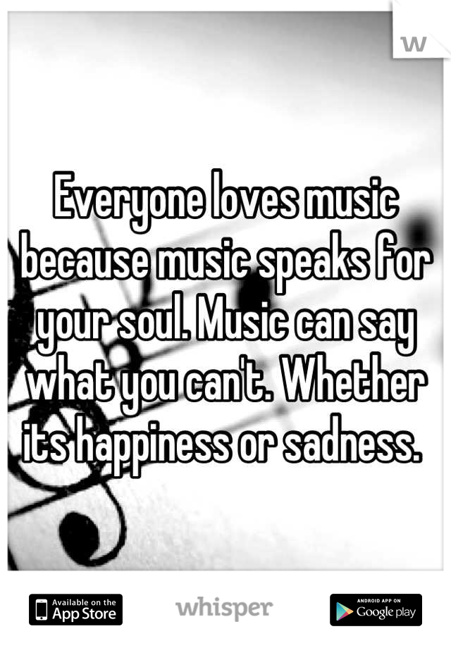 Everyone loves music because music speaks for your soul. Music can say what you can't. Whether its happiness or sadness.