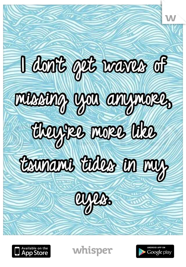 I don't get waves of missing you anymore, they're more like tsunami tides in my eyes.