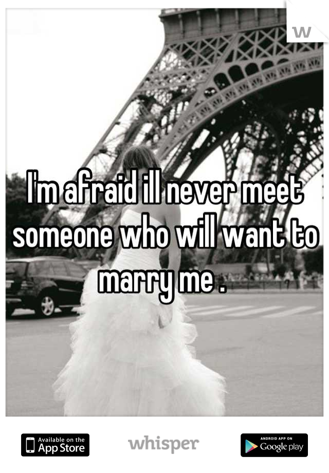 I'm afraid ill never meet someone who will want to marry me .