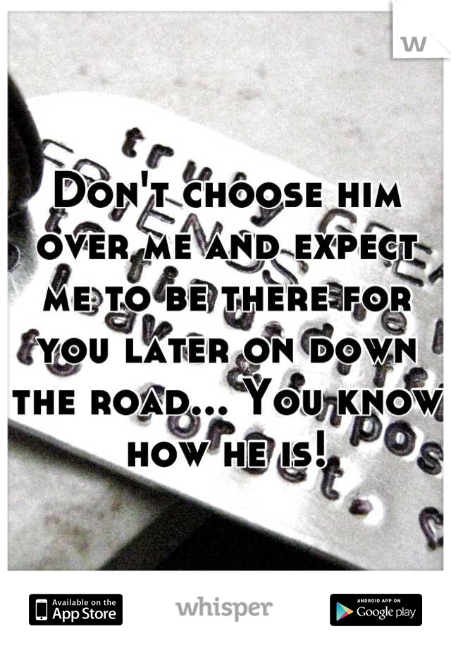 Don't choose him over me and expect me to be there for you later on down the road... You know how he is!