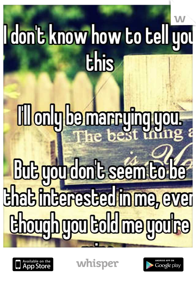 I don't know how to tell you this  I'll only be marrying you.  But you don't seem to be that interested in me, even though you told me you're mine.