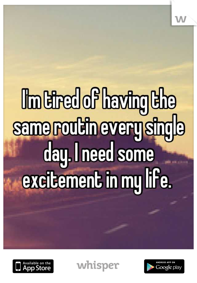 I'm tired of having the same routin every single day. I need some excitement in my life.