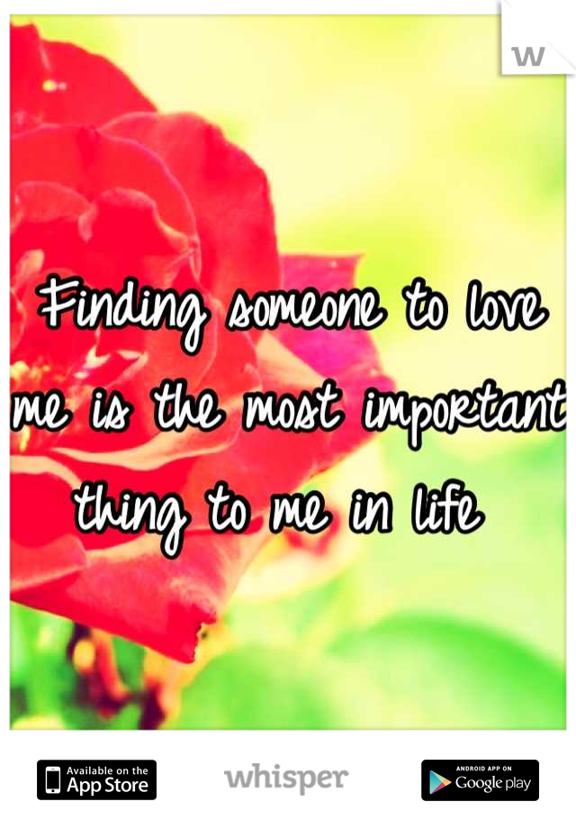 Finding someone to love me is the most important thing to me in life