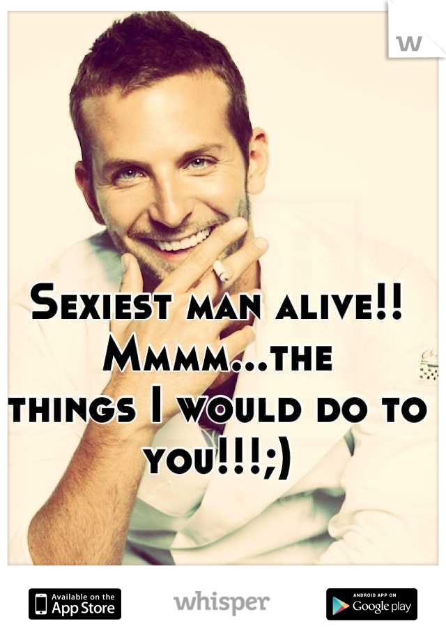 Sexiest man alive!! Mmmm...the things I would do to you!!!;)