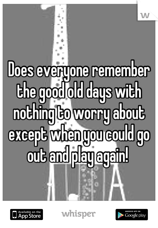 Does everyone remember the good old days with nothing to worry about except when you could go out and play again!