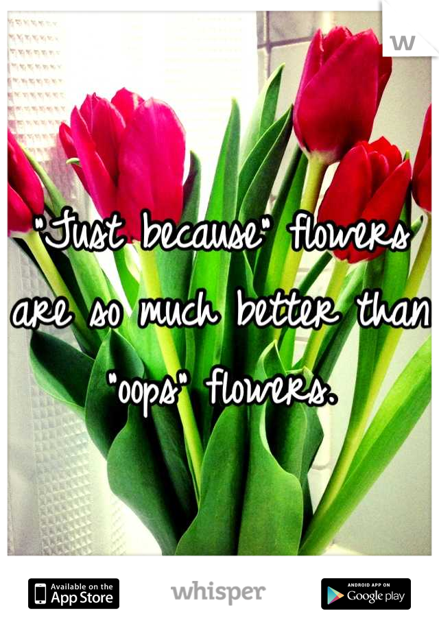 """""""Just because"""" flowers are so much better than """"oops"""" flowers."""