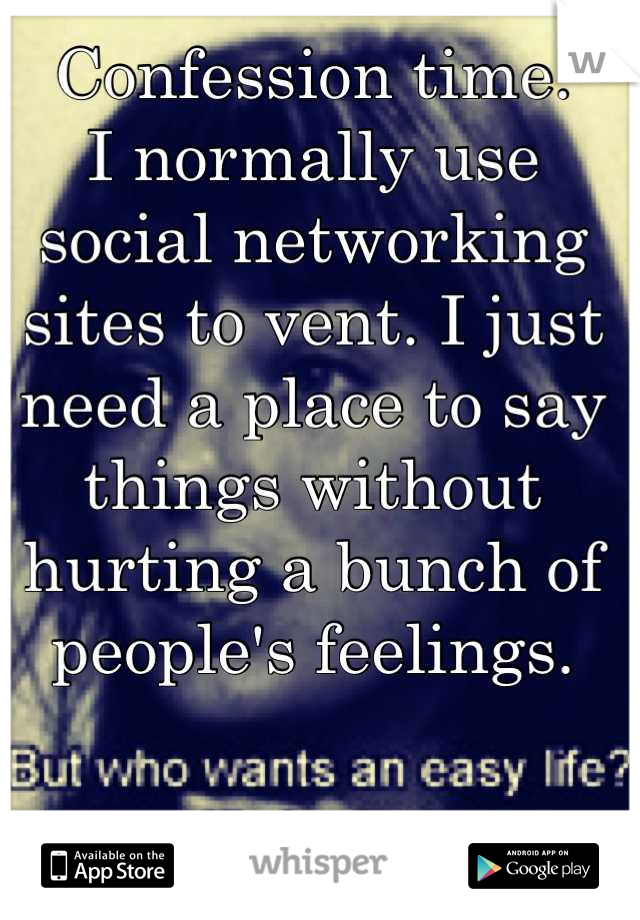 Confession time.  I normally use social networking sites to vent. I just need a place to say things without hurting a bunch of people's feelings.