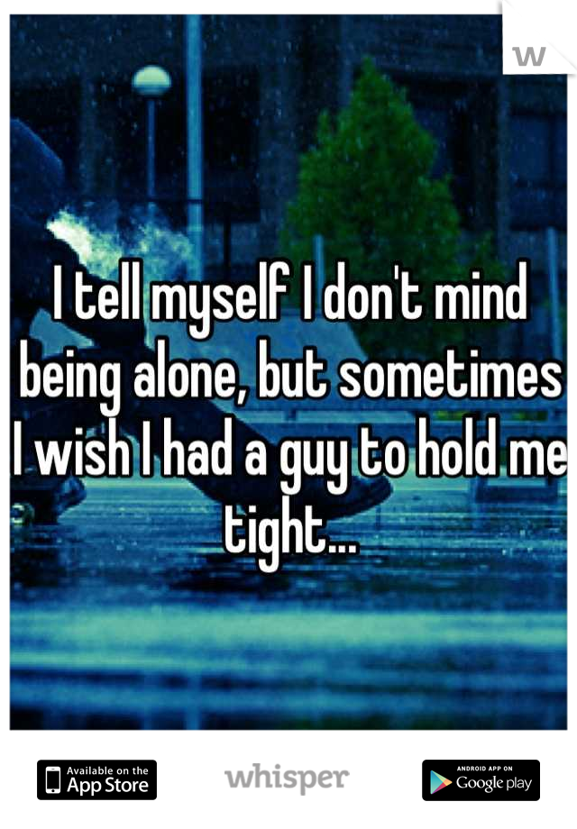I tell myself I don't mind being alone, but sometimes I wish I had a guy to hold me tight...
