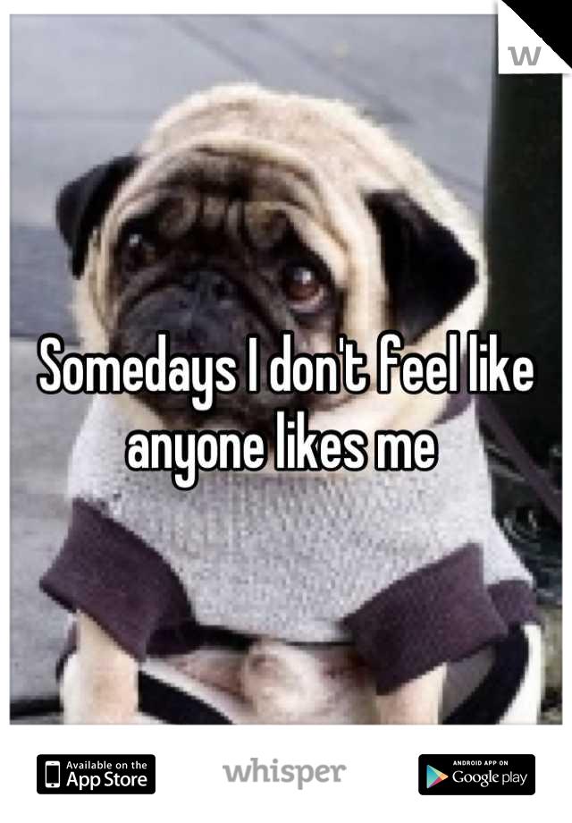 Somedays I don't feel like anyone likes me
