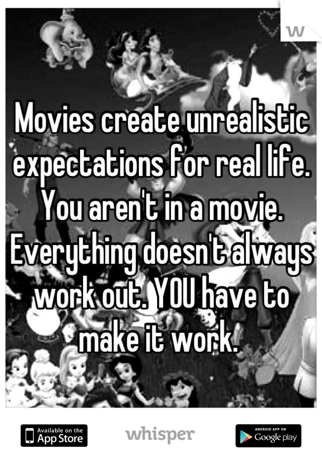 Movies create unrealistic expectations for real life. You aren't in a movie. Everything doesn't always work out. YOU have to make it work.