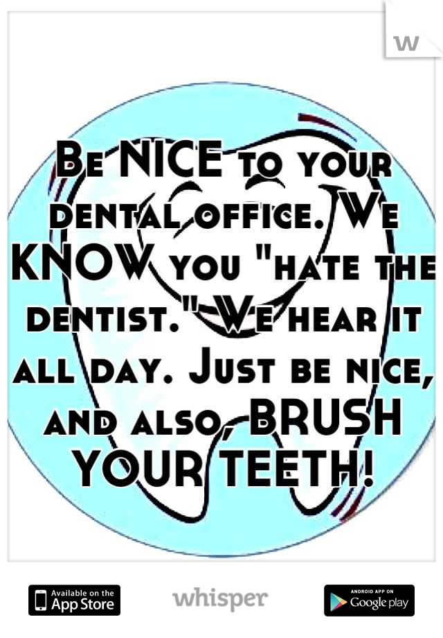 "Be NICE to your dental office. We KNOW you ""hate the dentist."" We hear it all day. Just be nice, and also, BRUSH YOUR TEETH!"